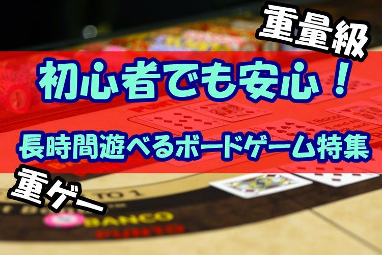 【重量級】初心者でも安心!長時間遊べるボードゲーム特集【重ゲー入門】